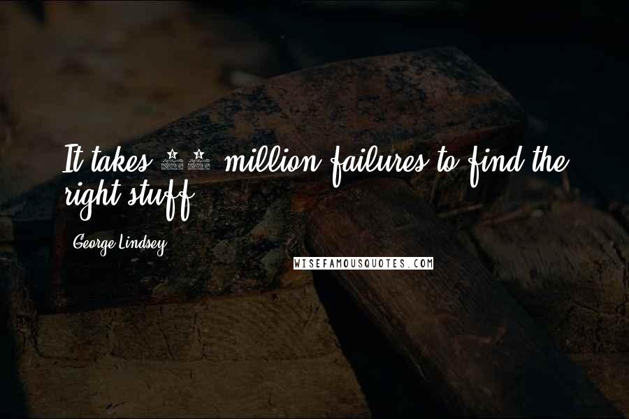 George Lindsey quotes: It takes 10 million failures to find the right stuff.