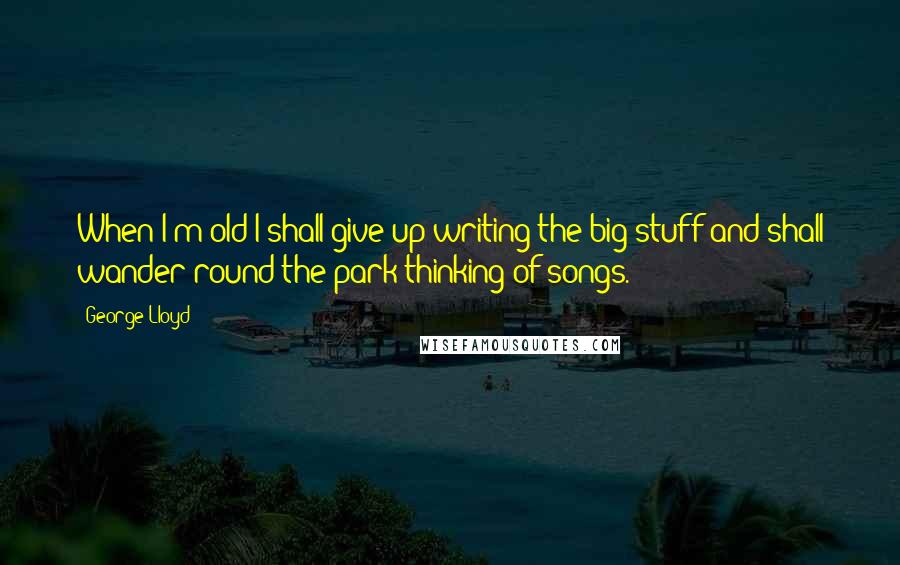 George Lloyd quotes: When I'm old I shall give up writing the big stuff and shall wander round the park thinking of songs.