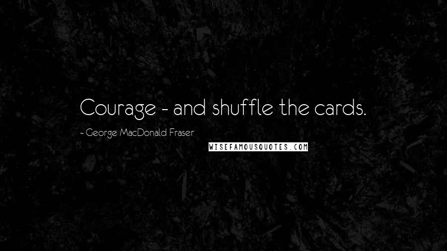 George MacDonald Fraser quotes: Courage - and shuffle the cards.