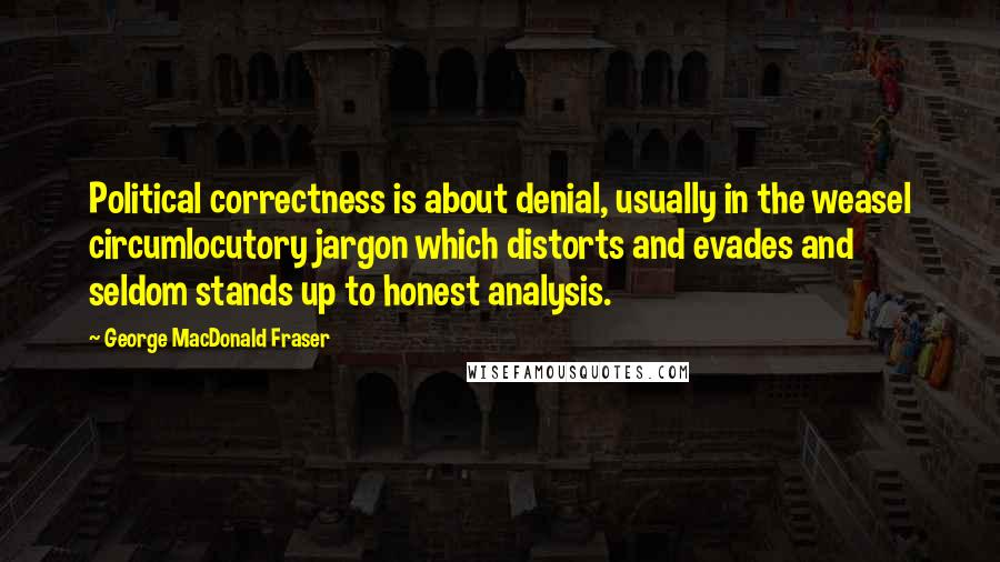George MacDonald Fraser quotes: Political correctness is about denial, usually in the weasel circumlocutory jargon which distorts and evades and seldom stands up to honest analysis.