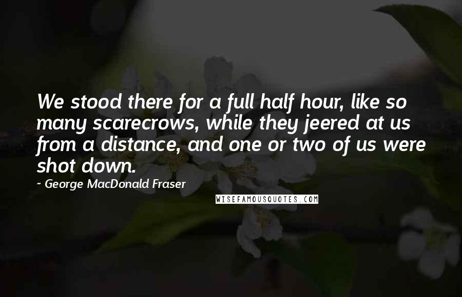 George MacDonald Fraser quotes: We stood there for a full half hour, like so many scarecrows, while they jeered at us from a distance, and one or two of us were shot down.