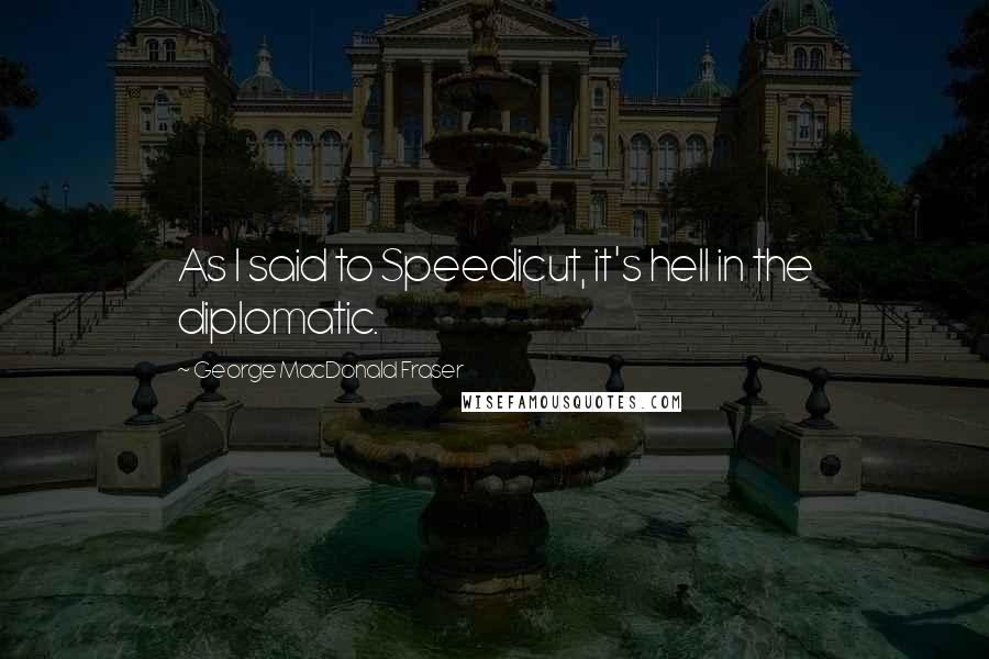 George MacDonald Fraser quotes: As I said to Speedicut, it's hell in the diplomatic.