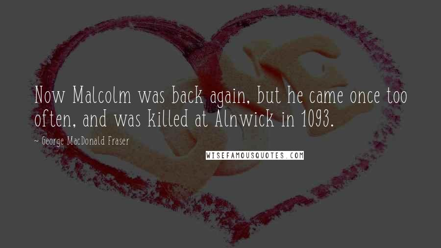 George MacDonald Fraser quotes: Now Malcolm was back again, but he came once too often, and was killed at Alnwick in 1093.