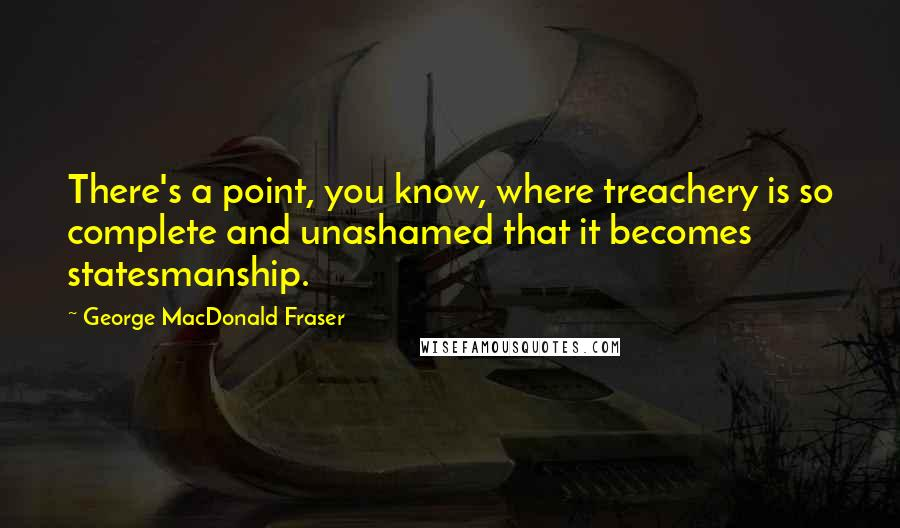 George MacDonald Fraser quotes: There's a point, you know, where treachery is so complete and unashamed that it becomes statesmanship.