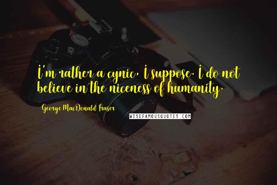 George MacDonald Fraser quotes: I'm rather a cynic, I suppose. I do not believe in the niceness of humanity.