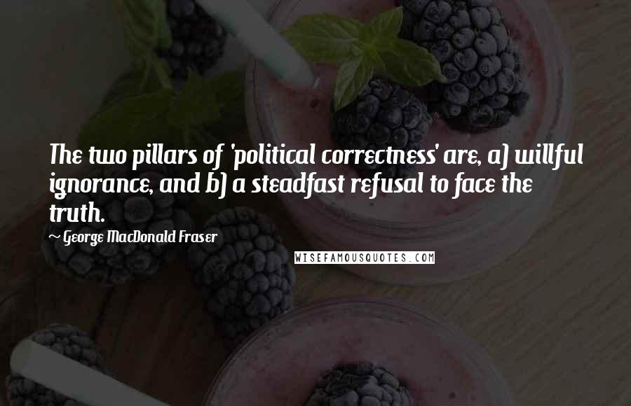 George MacDonald Fraser quotes: The two pillars of 'political correctness' are, a) willful ignorance, and b) a steadfast refusal to face the truth.