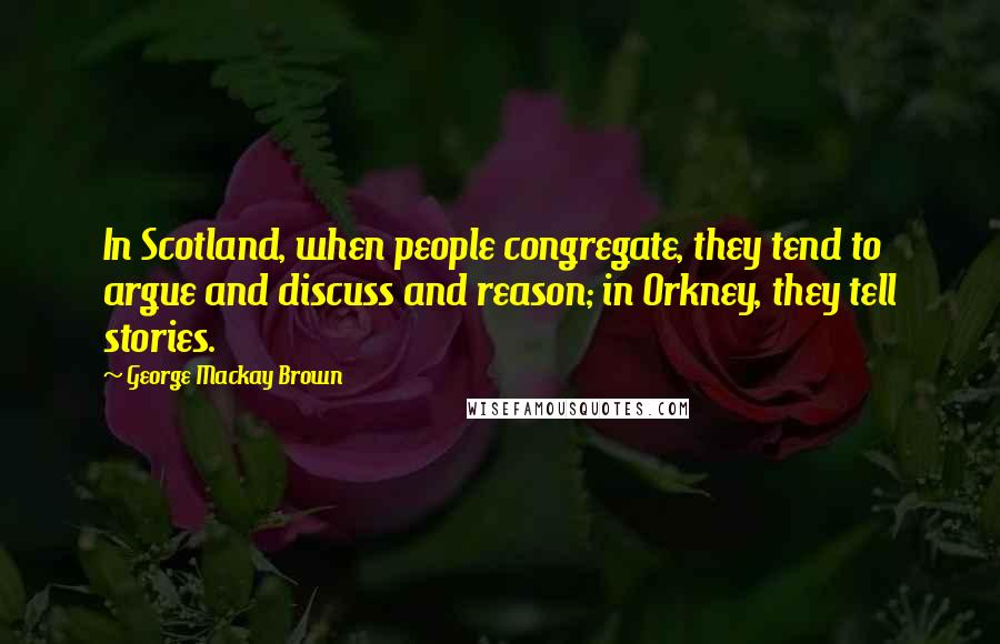 George Mackay Brown quotes: In Scotland, when people congregate, they tend to argue and discuss and reason; in Orkney, they tell stories.