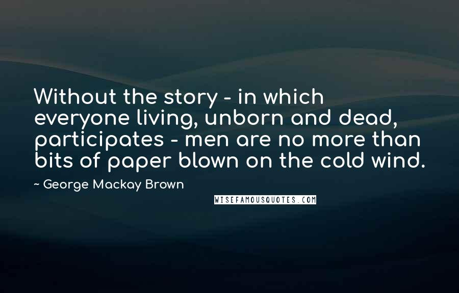 George Mackay Brown quotes: Without the story - in which everyone living, unborn and dead, participates - men are no more than bits of paper blown on the cold wind.