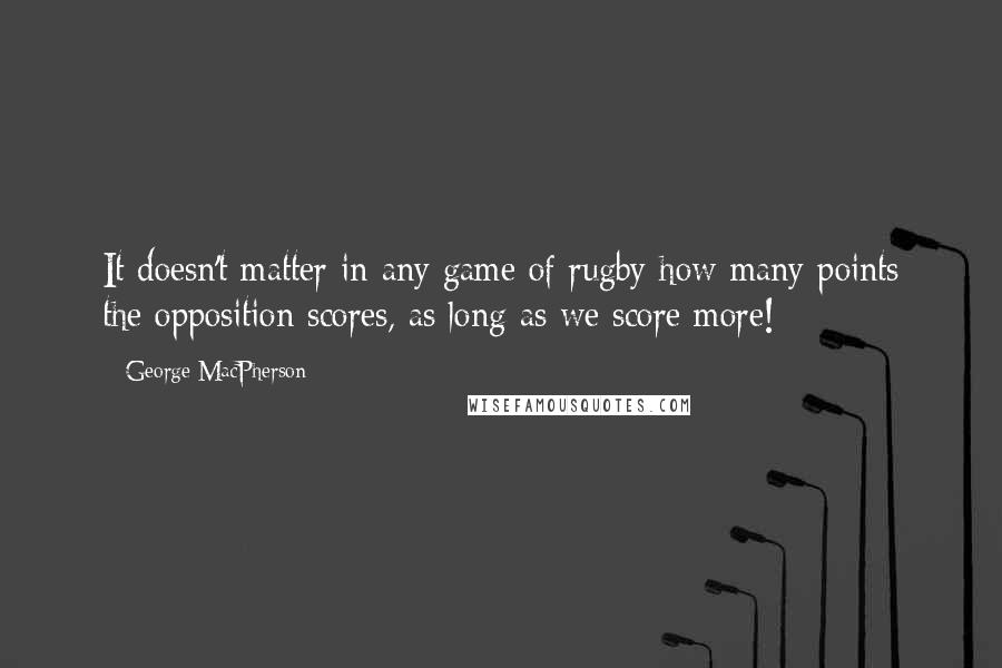 George MacPherson quotes: It doesn't matter in any game of rugby how many points the opposition scores, as long as we score more!