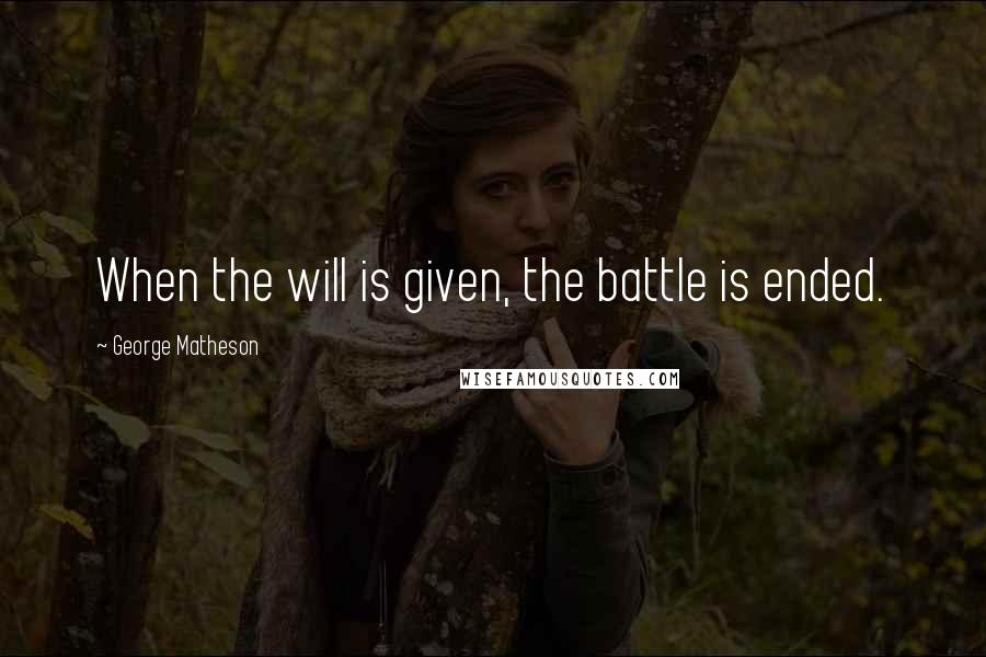 George Matheson quotes: When the will is given, the battle is ended.