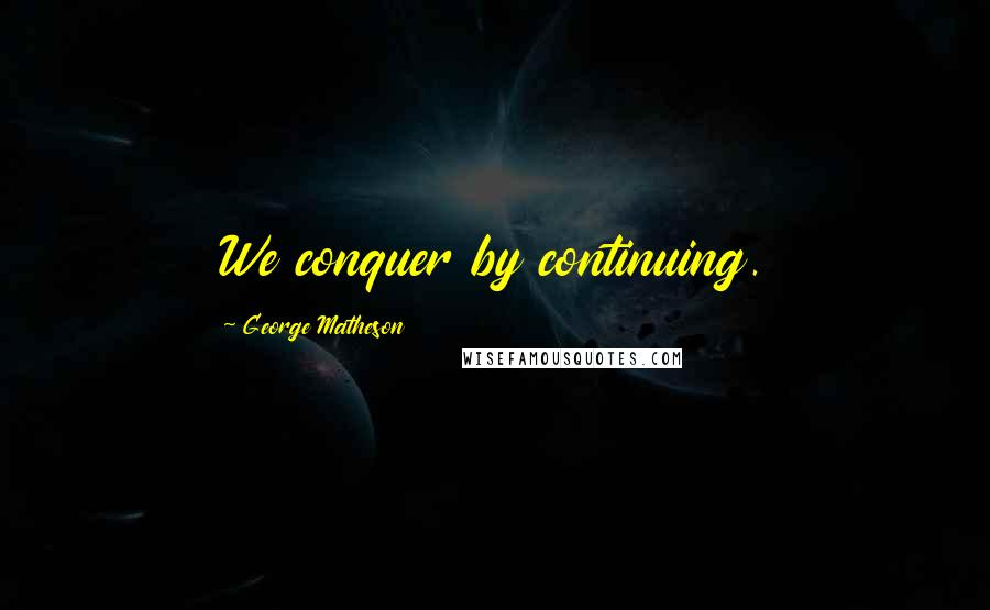 George Matheson quotes: We conquer by continuing.