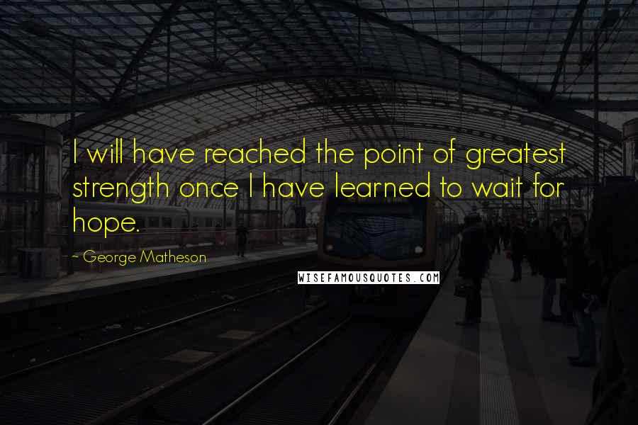 George Matheson quotes: I will have reached the point of greatest strength once I have learned to wait for hope.