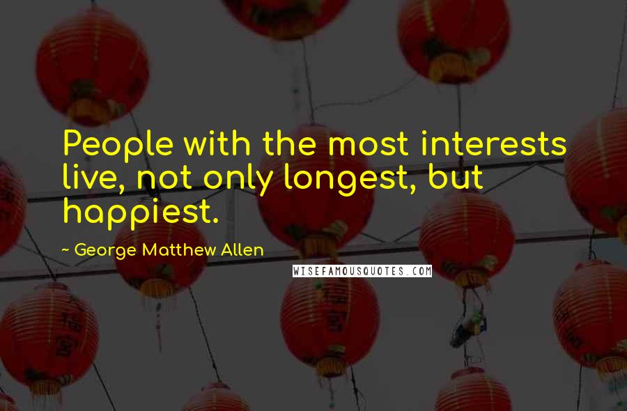 George Matthew Allen quotes: People with the most interests live, not only longest, but happiest.