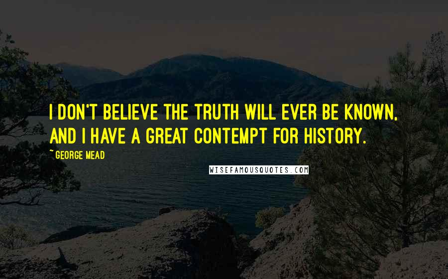 George Mead quotes: I don't believe the truth will ever be known, and I have a great contempt for history.