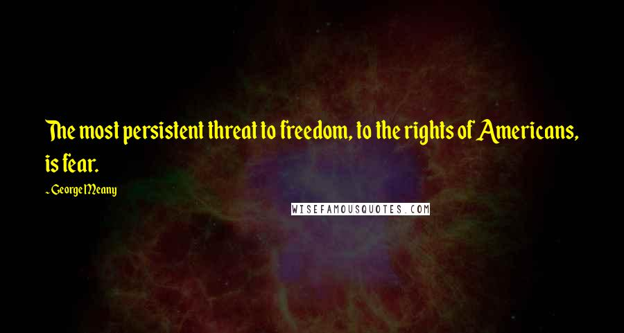 George Meany quotes: The most persistent threat to freedom, to the rights of Americans, is fear.