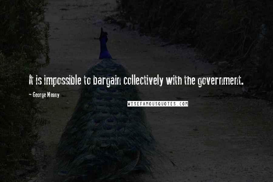 George Meany quotes: It is impossible to bargain collectively with the government.