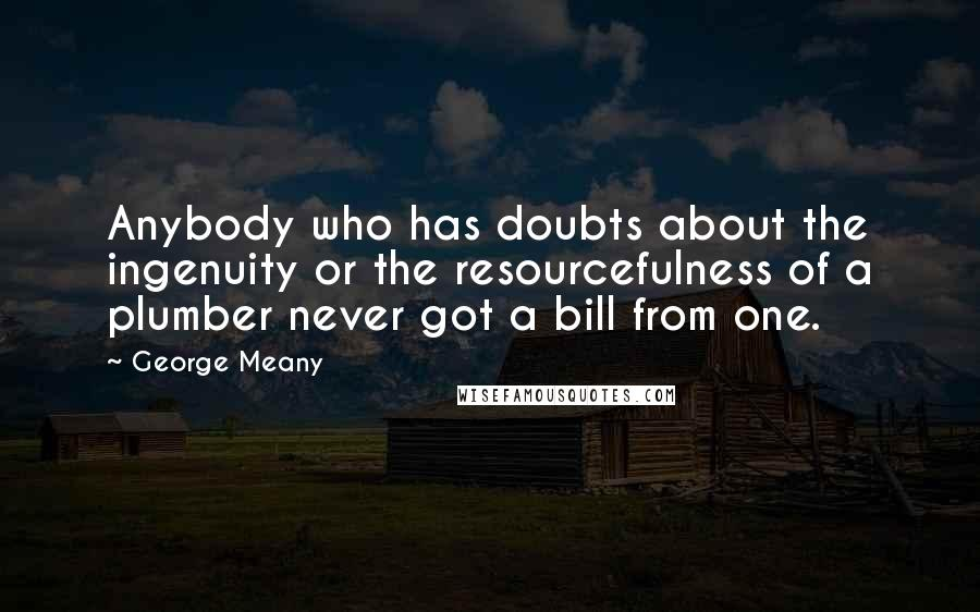 George Meany quotes: Anybody who has doubts about the ingenuity or the resourcefulness of a plumber never got a bill from one.