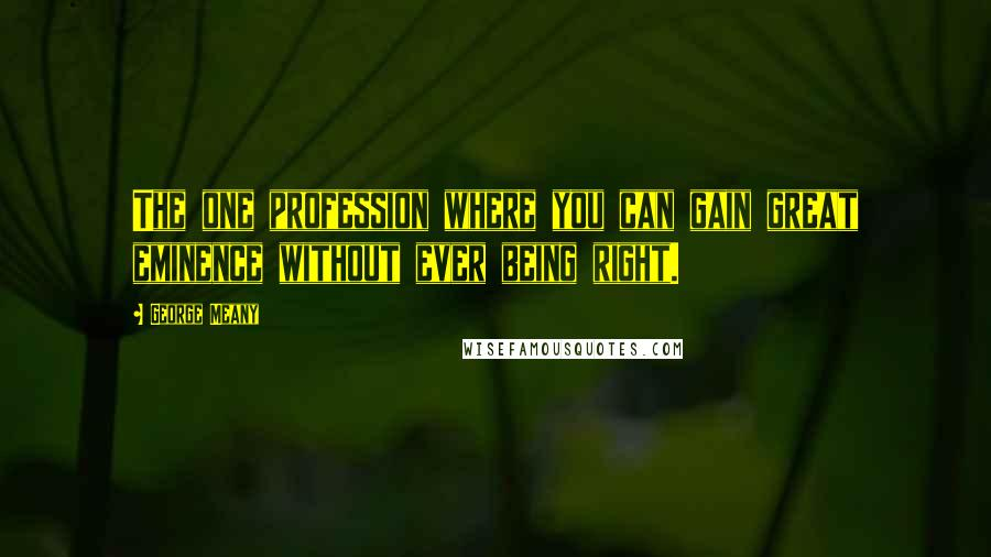 George Meany quotes: The one profession where you can gain great eminence without ever being right.