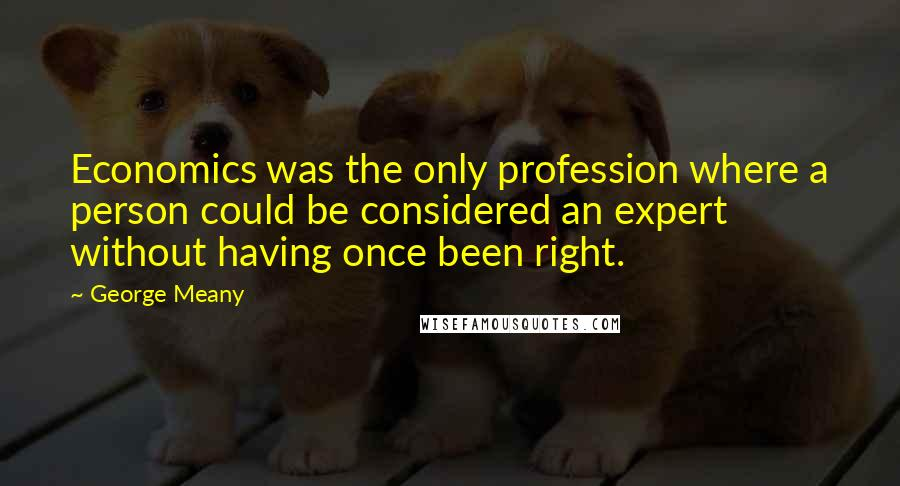 George Meany quotes: Economics was the only profession where a person could be considered an expert without having once been right.
