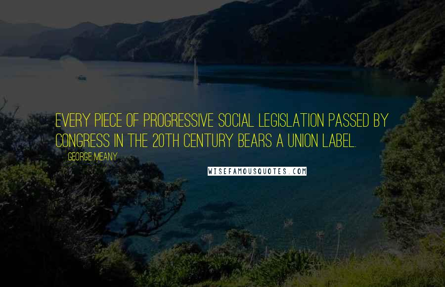 George Meany quotes: Every piece of progressive social legislation passed by Congress in the 20th century bears a union label.