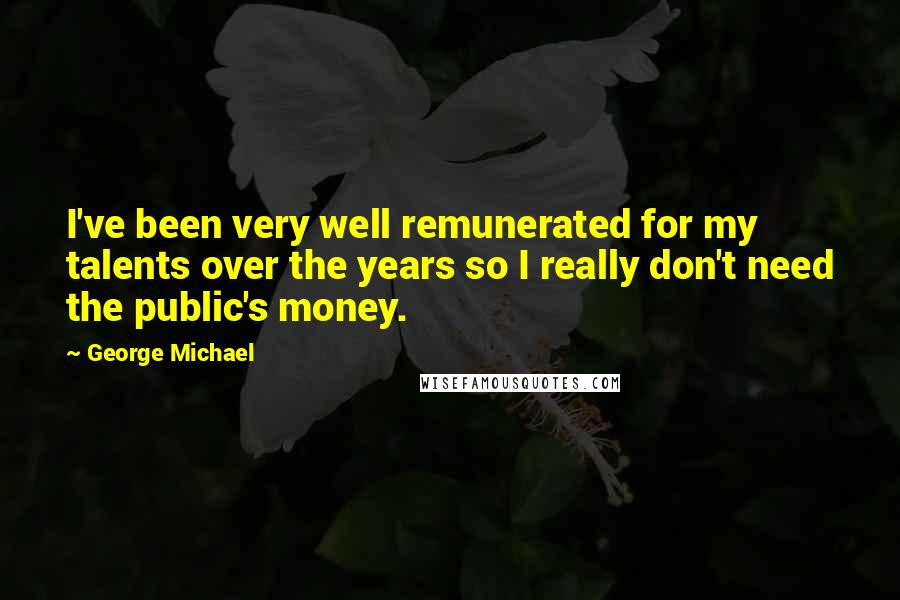 George Michael quotes: I've been very well remunerated for my talents over the years so I really don't need the public's money.