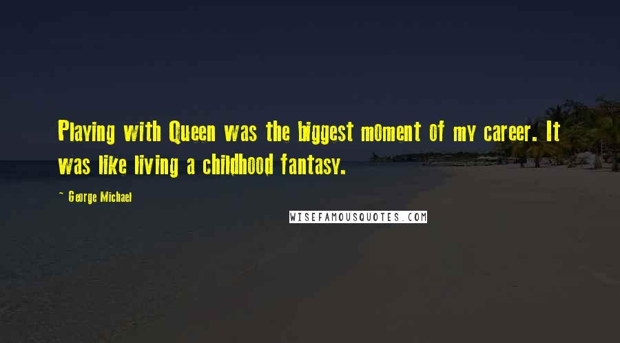 George Michael quotes: Playing with Queen was the biggest moment of my career. It was like living a childhood fantasy.