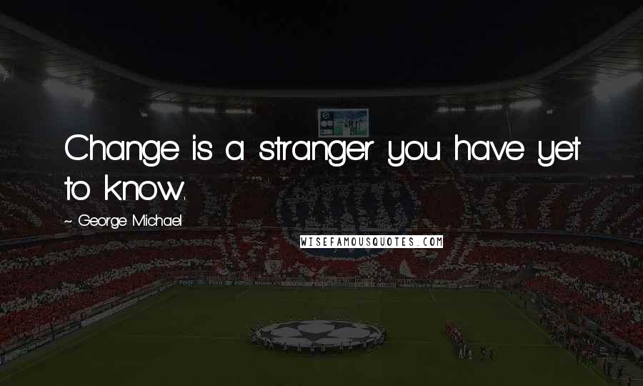 George Michael quotes: Change is a stranger you have yet to know.