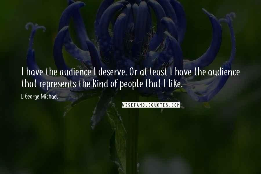 George Michael quotes: I have the audience I deserve. Or at least I have the audience that represents the kind of people that I like.
