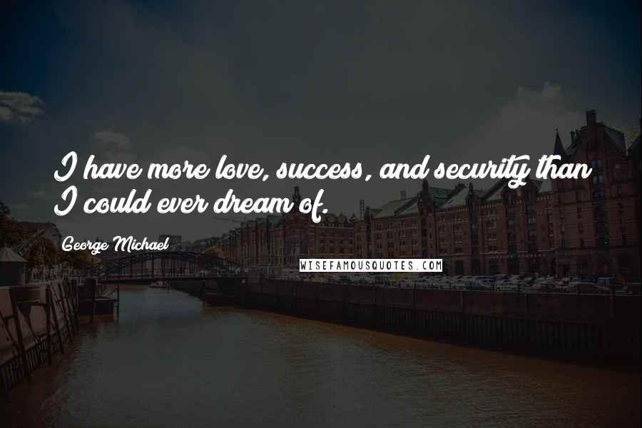 George Michael quotes: I have more love, success, and security than I could ever dream of.