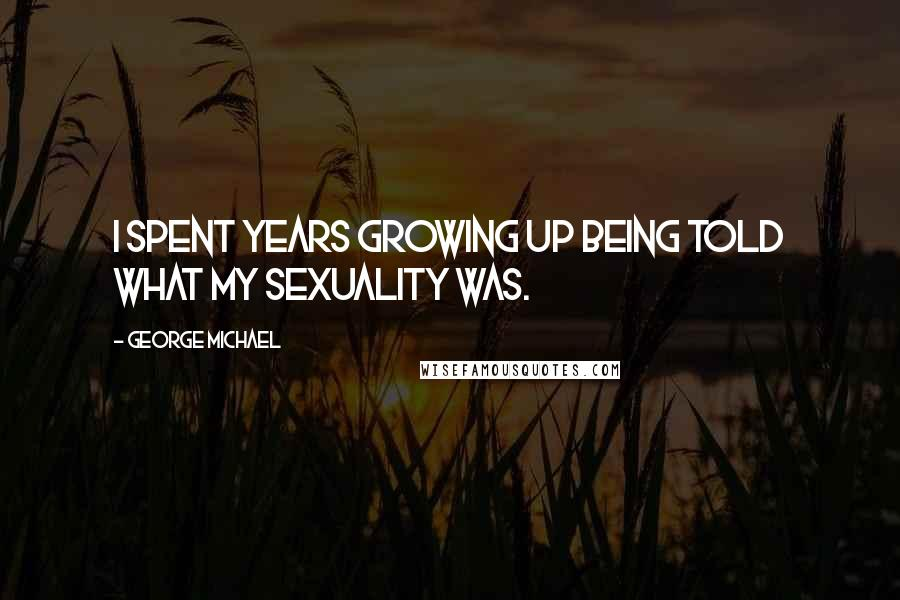 George Michael quotes: I spent years growing up being told what my sexuality was.