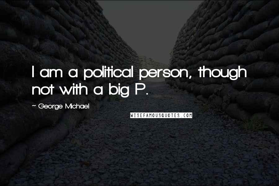 George Michael quotes: I am a political person, though not with a big P.