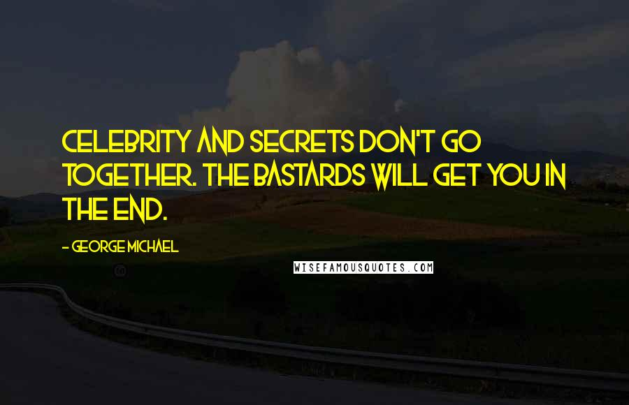 George Michael quotes: Celebrity and secrets don't go together. The bastards will get you in the end.