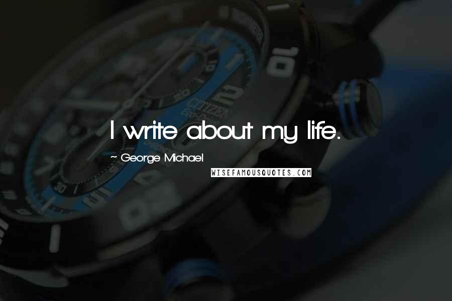 George Michael quotes: I write about my life.