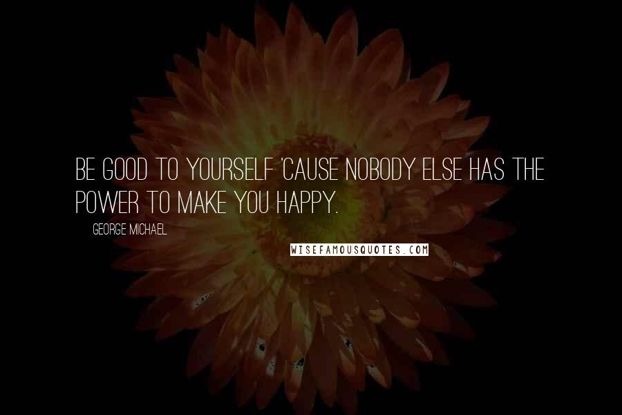 George Michael quotes: Be good to yourself 'cause nobody else has the power to make you happy.