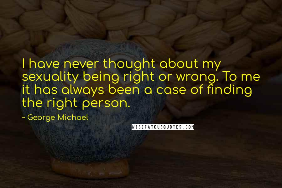 George Michael quotes: I have never thought about my sexuality being right or wrong. To me it has always been a case of finding the right person.