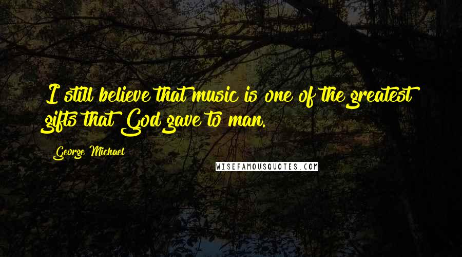 George Michael quotes: I still believe that music is one of the greatest gifts that God gave to man.