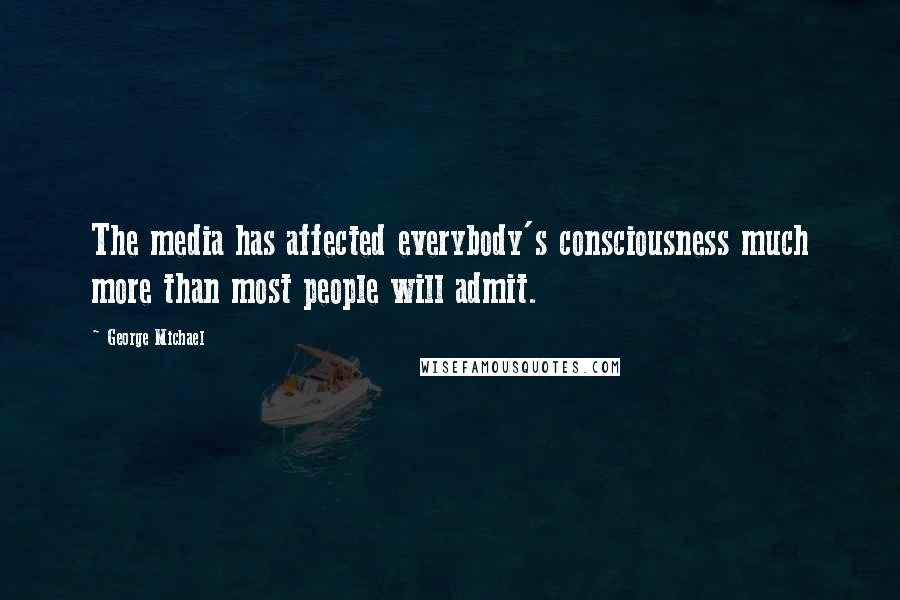 George Michael quotes: The media has affected everybody's consciousness much more than most people will admit.
