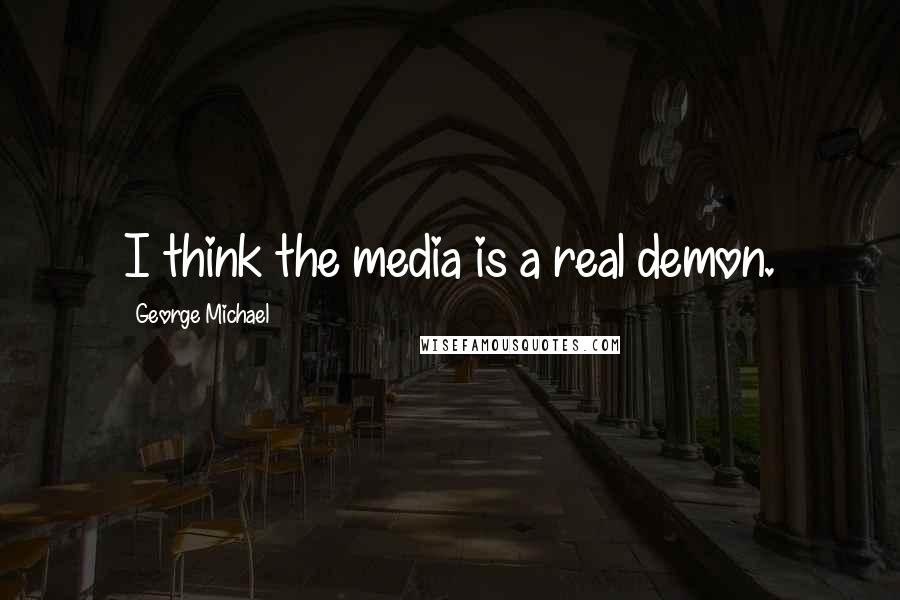 George Michael quotes: I think the media is a real demon.