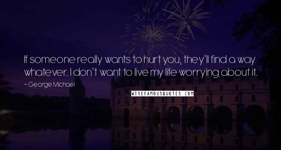 George Michael quotes: If someone really wants to hurt you, they'll find a way whatever. I don't want to live my life worrying about it.