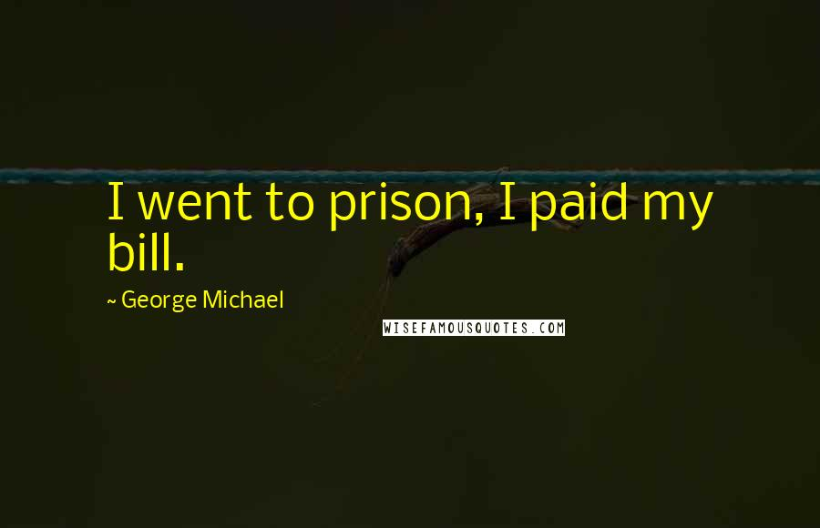 George Michael quotes: I went to prison, I paid my bill.