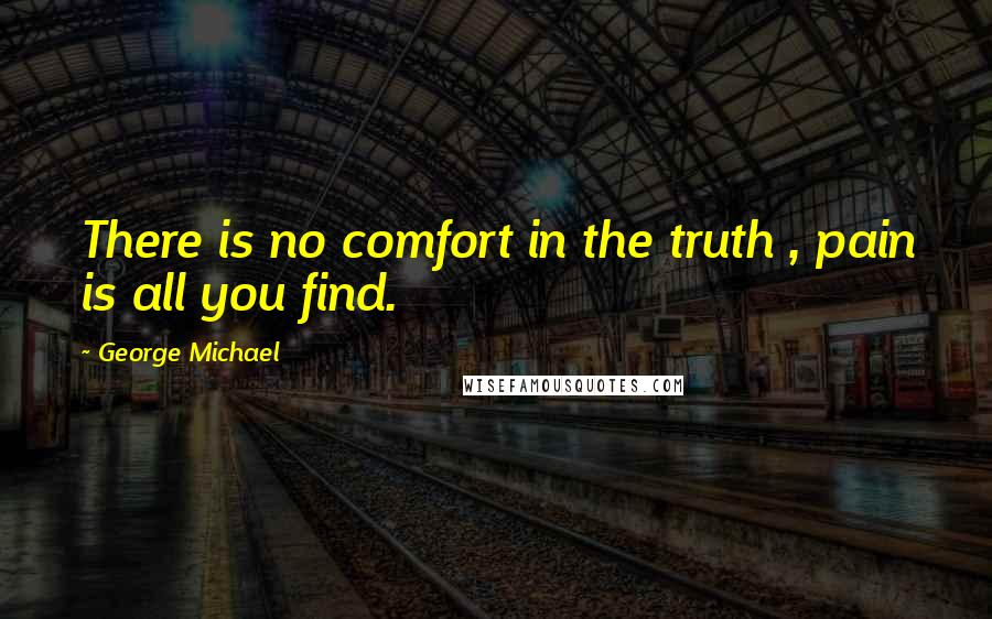 George Michael quotes: There is no comfort in the truth , pain is all you find.