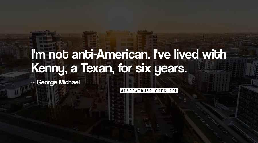 George Michael quotes: I'm not anti-American. I've lived with Kenny, a Texan, for six years.