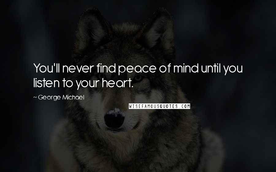George Michael quotes: You'll never find peace of mind until you listen to your heart.