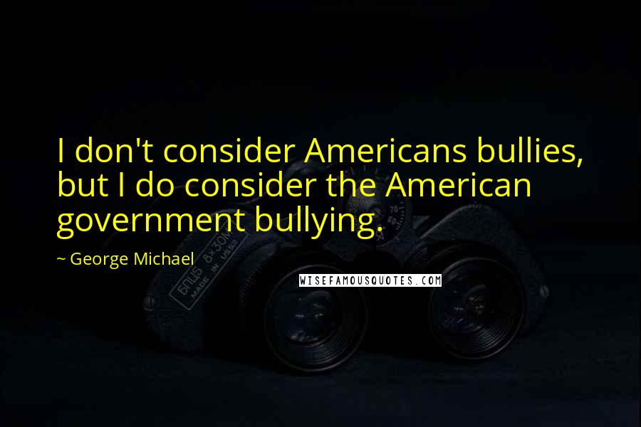 George Michael quotes: I don't consider Americans bullies, but I do consider the American government bullying.