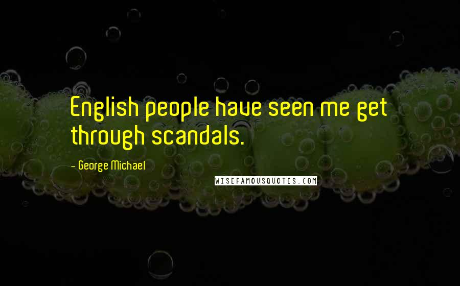 George Michael quotes: English people have seen me get through scandals.