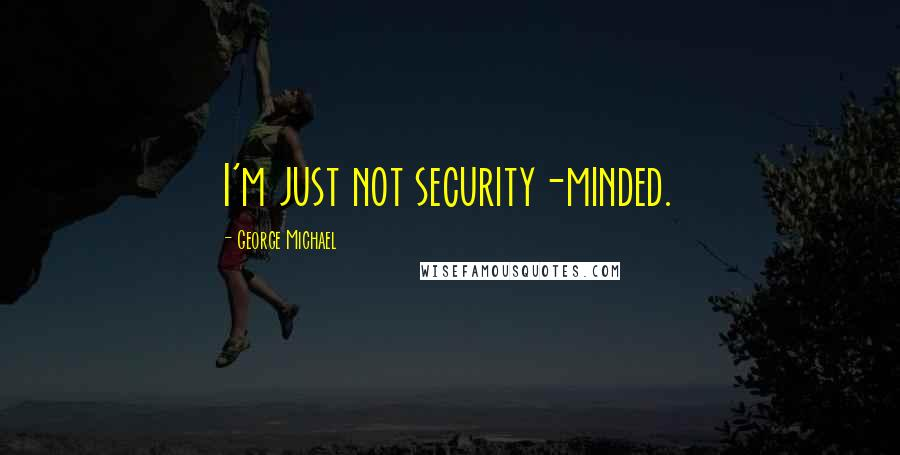 George Michael quotes: I'm just not security-minded.