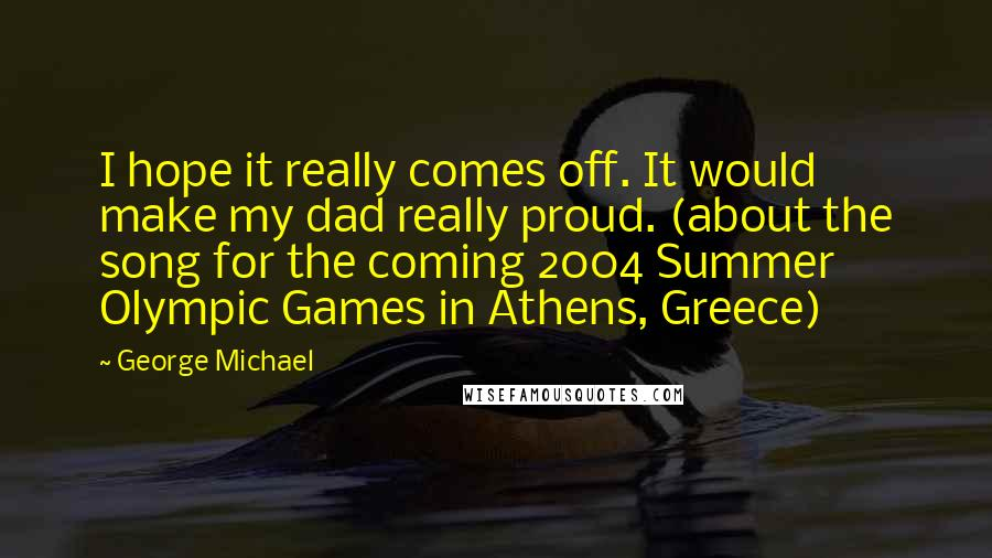 George Michael quotes: I hope it really comes off. It would make my dad really proud. (about the song for the coming 2004 Summer Olympic Games in Athens, Greece)