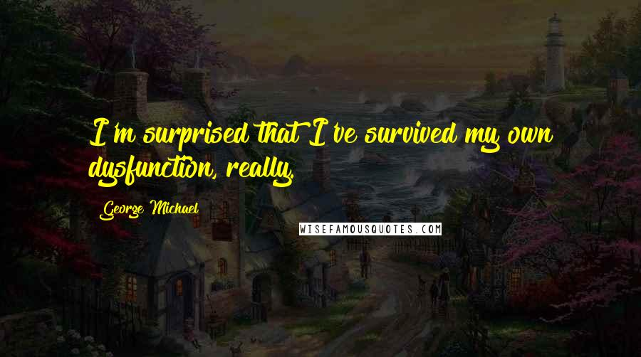 George Michael quotes: I'm surprised that I've survived my own dysfunction, really.