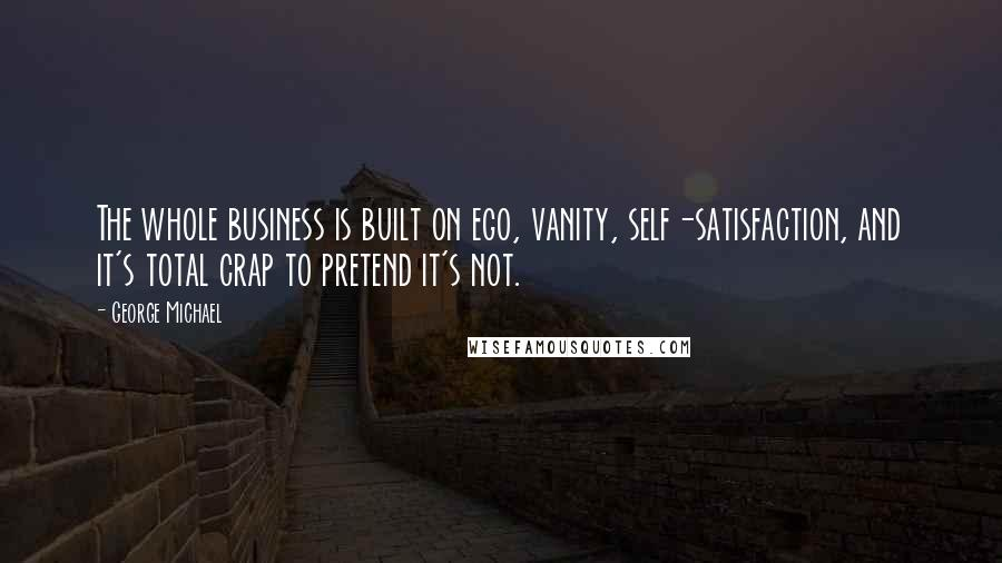 George Michael quotes: The whole business is built on ego, vanity, self-satisfaction, and it's total crap to pretend it's not.