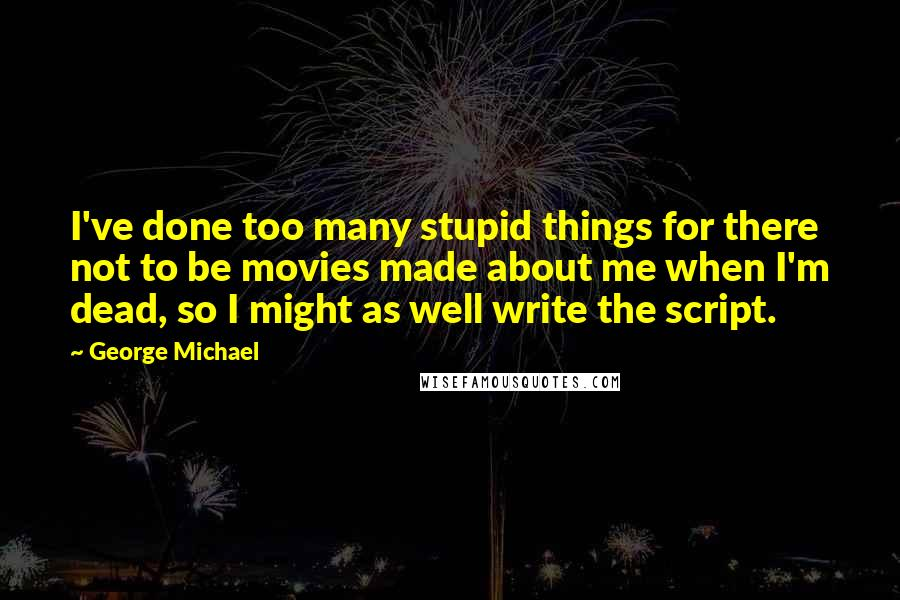 George Michael quotes: I've done too many stupid things for there not to be movies made about me when I'm dead, so I might as well write the script.